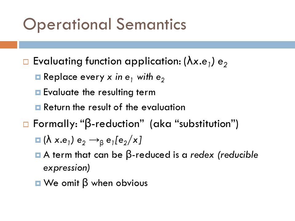 Operational Semantics  Evaluating function application: ( λ x.e 1 ) e 2  Replace every x in e 1 with e 2  Evaluate the resulting term  Return the result of the evaluation  Formally: β -reduction (aka substitution )  ( λ x.e 1 ) e 2 → β e 1 [e 2 /x]  A term that can be β -reduced is a redex (reducible expression)  We omit β when obvious