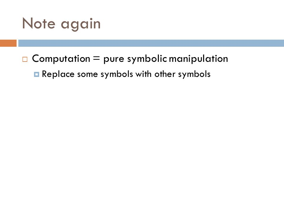 Note again  Computation = pure symbolic manipulation  Replace some symbols with other symbols