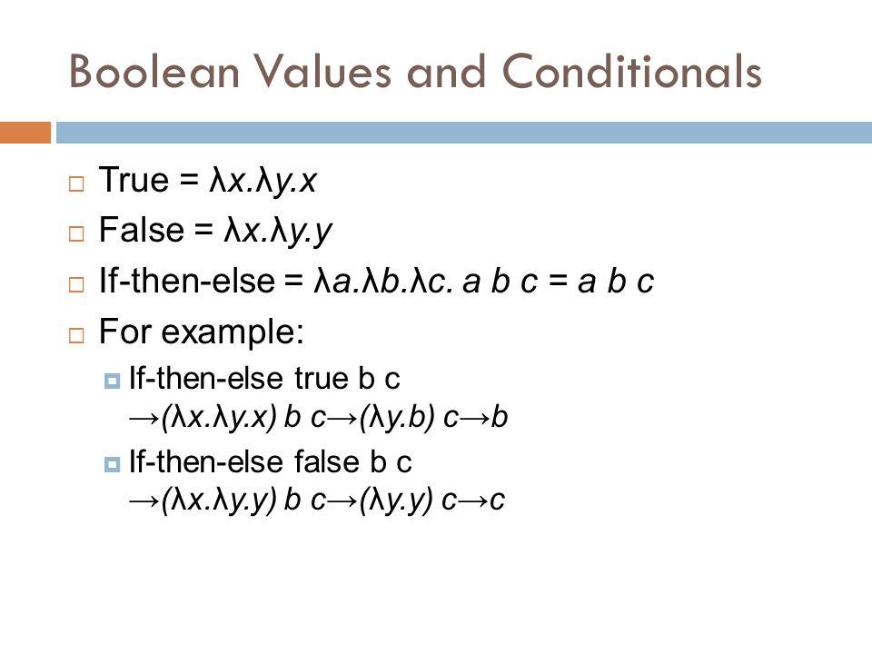 Boolean Values and Conditionals  True = λx.λy.x  False = λx.λy.y  If-then-else = λa.λb.λc.