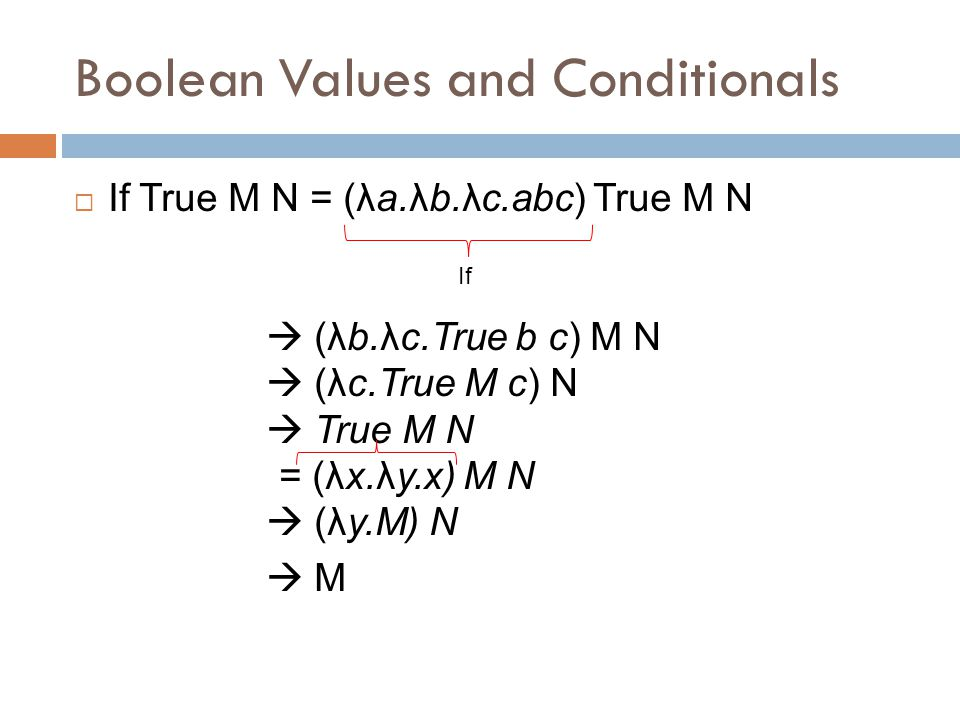 Boolean Values and Conditionals  If True M N = (λa.λb.λc.abc) True M N  (λb.λc.True b c) M N  (λc.True M c) N  True M N = (λx.λy.x) M N  (λy.M) N  M If