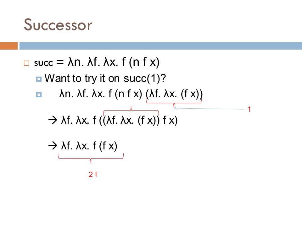 Successor  succ = λn. λf. λx. f (n f x)  Want to try it on succ(1).