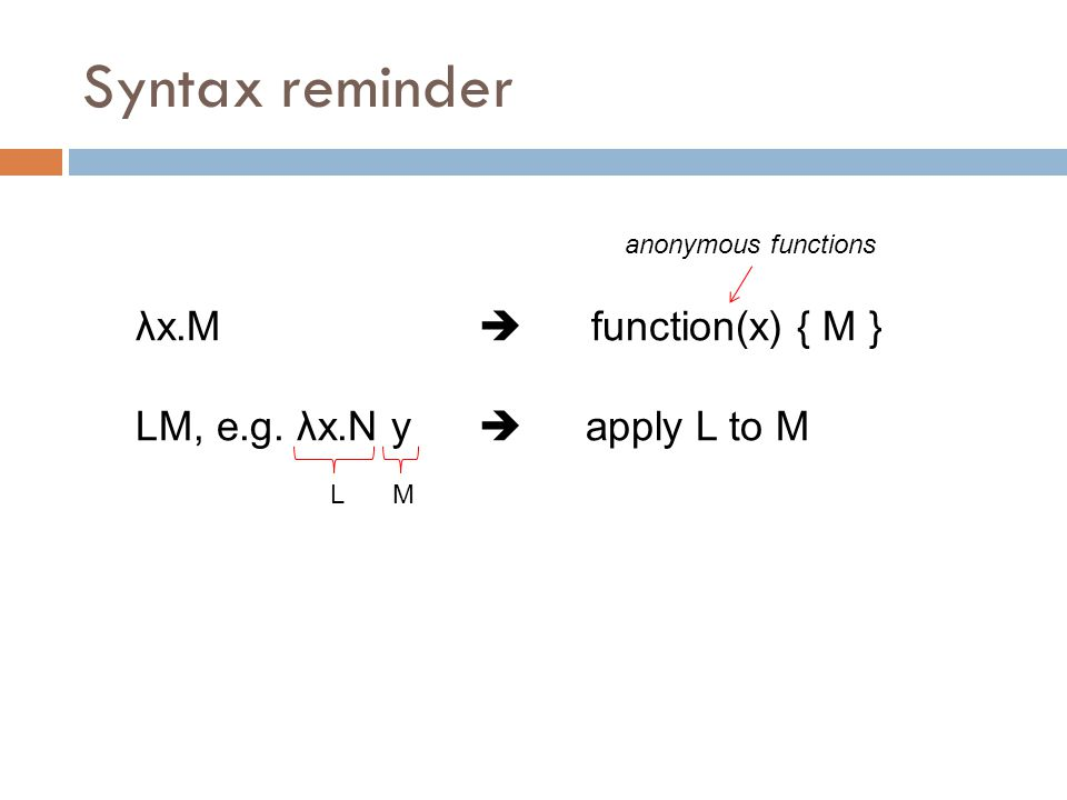 Syntax reminder λx.M  function(x) { M } LM, e.g. λx.N y  apply L to M LM anonymous functions