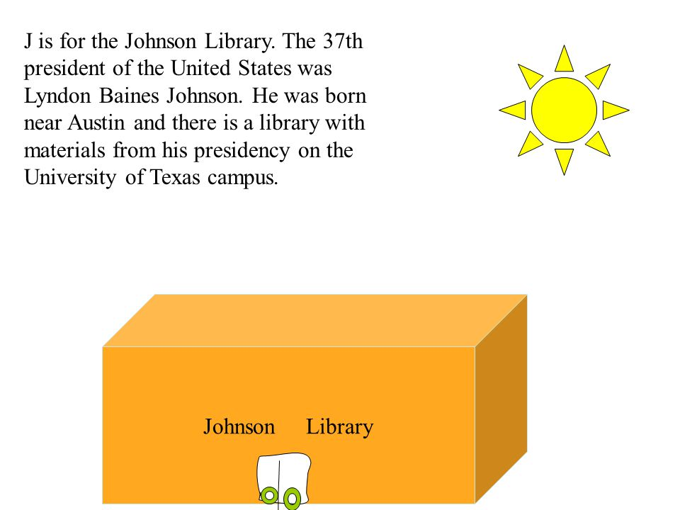 J is for the Johnson Library. The 37th president of the United States was Lyndon Baines Johnson.