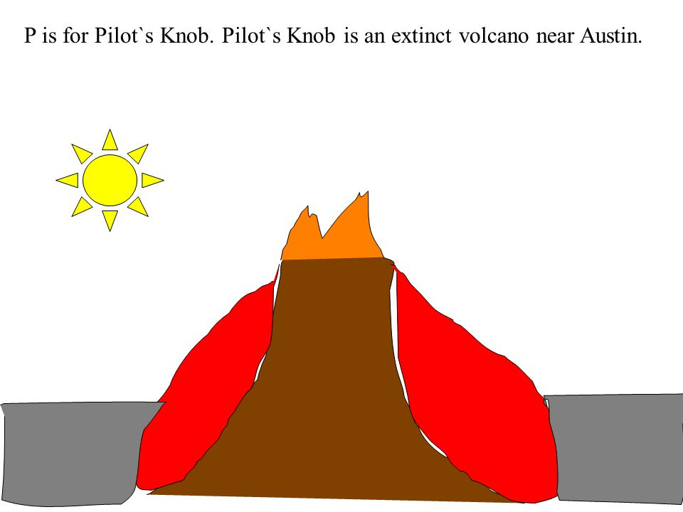 P is for Pilot`s Knob. Pilot`s Knob is an extinct volcano near Austin.