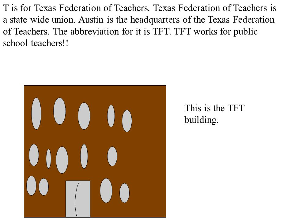T is for Texas Federation of Teachers. Texas Federation of Teachers is a state wide union.