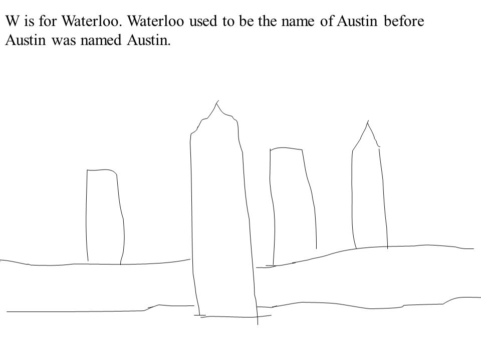 W is for Waterloo. Waterloo used to be the name of Austin before Austin was named Austin.