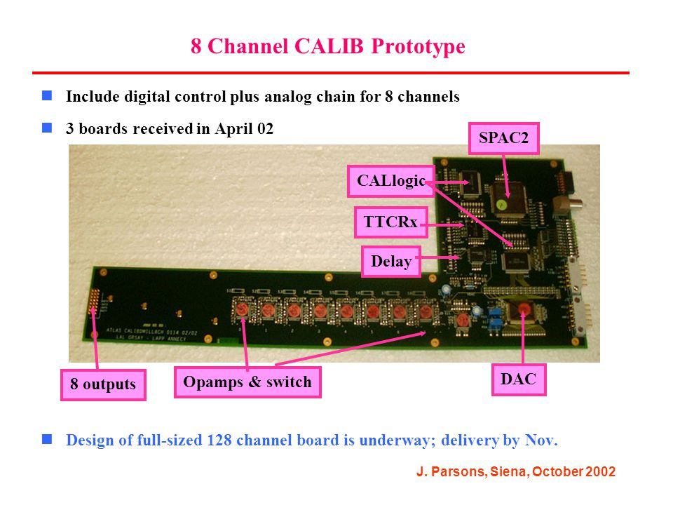 J. Parsons, Siena, October 2002 8 Channel CALIB Prototype Include digital control plus analog chain for 8 channels 3 boards received in April 02 Desig