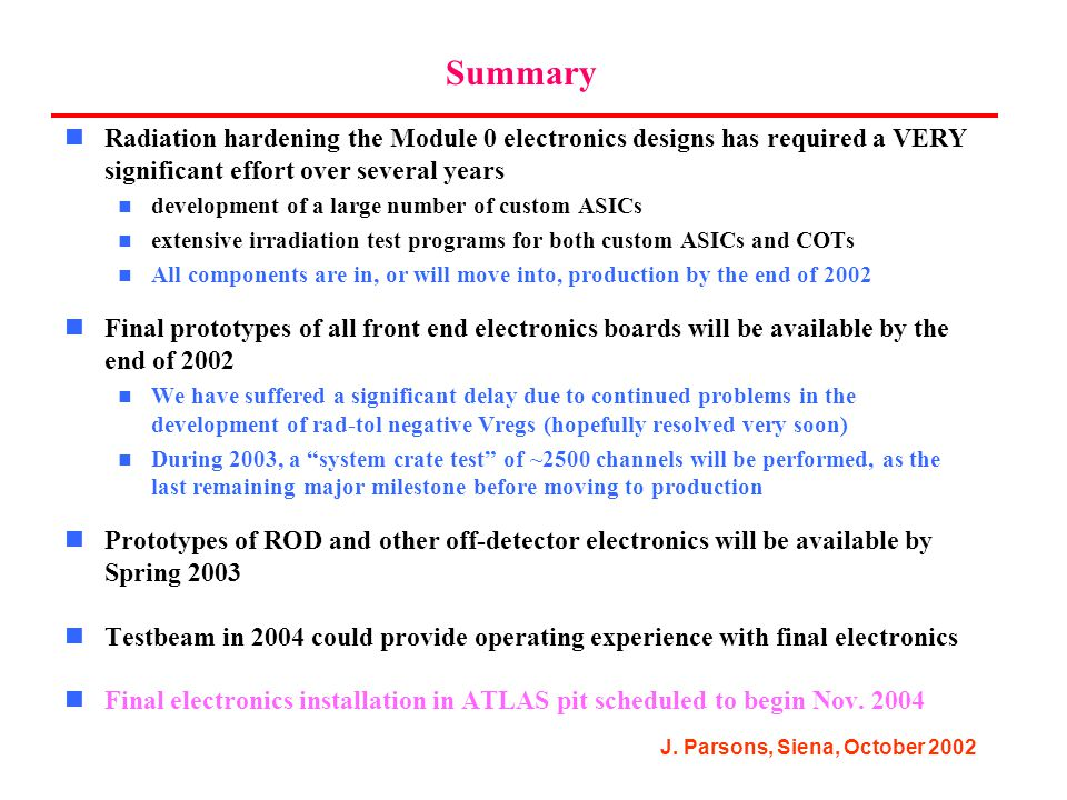 J. Parsons, Siena, October 2002 Summary Radiation hardening the Module 0 electronics designs has required a VERY significant effort over several years