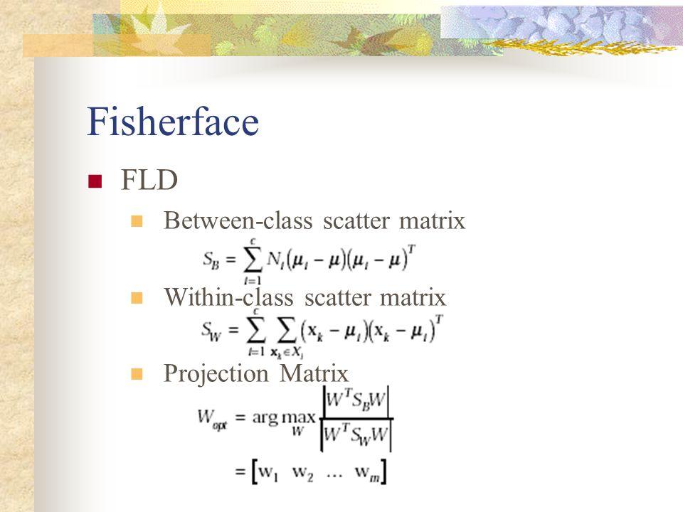 Fisherface FLD Between-class scatter matrix Within-class scatter matrix Projection Matrix