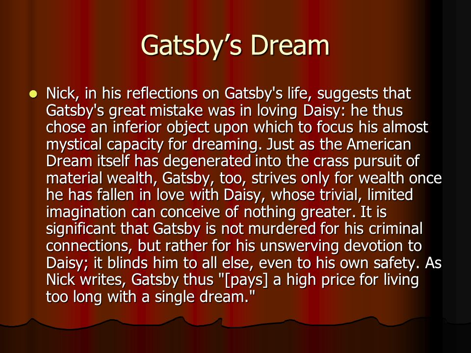 Gatsby's Dream Nick, in his reflections on Gatsby s life, suggests that Gatsby s great mistake was in loving Daisy: he thus chose an inferior object upon which to focus his almost mystical capacity for dreaming.