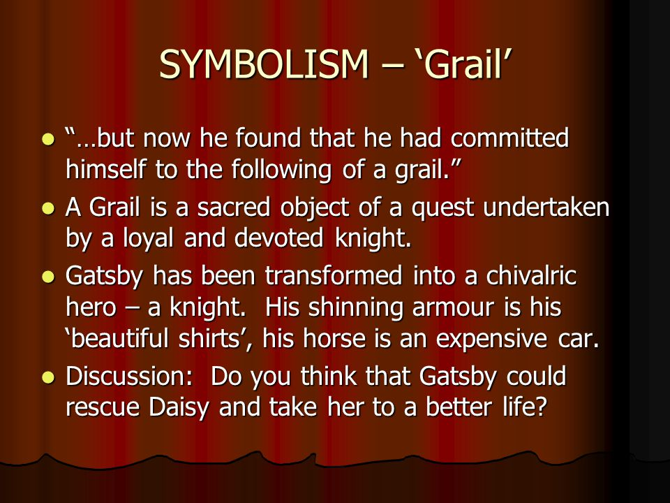 SYMBOLISM – 'Grail' …but now he found that he had committed himself to the following of a grail. …but now he found that he had committed himself to the following of a grail. A Grail is a sacred object of a quest undertaken by a loyal and devoted knight.