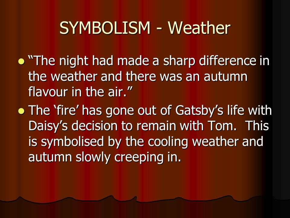 SYMBOLISM - Weather The night had made a sharp difference in the weather and there was an autumn flavour in the air. The night had made a sharp difference in the weather and there was an autumn flavour in the air. The 'fire' has gone out of Gatsby's life with Daisy's decision to remain with Tom.
