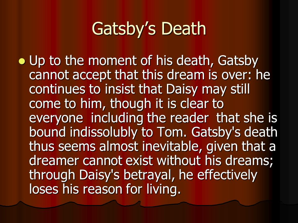 Gatsby's Death Up to the moment of his death, Gatsby cannot accept that this dream is over: he continues to insist that Daisy may still come to him, though it is clear to everyone ­ including the reader ­ that she is bound indissolubly to Tom.