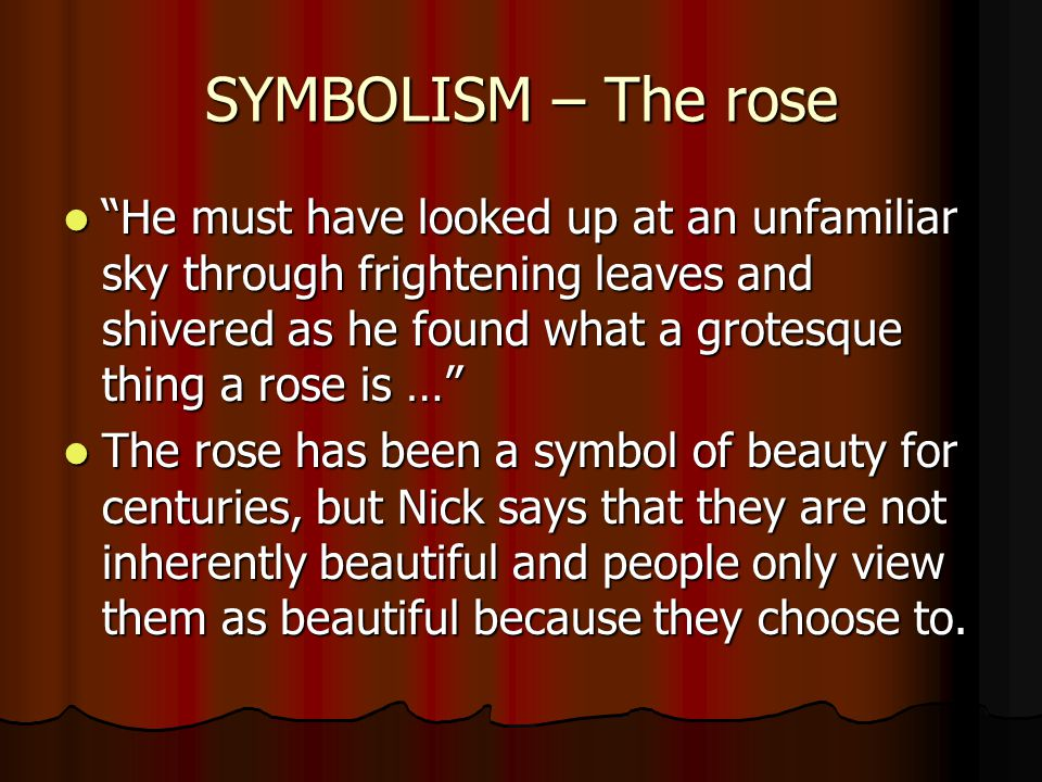 SYMBOLISM – The rose He must have looked up at an unfamiliar sky through frightening leaves and shivered as he found what a grotesque thing a rose is … He must have looked up at an unfamiliar sky through frightening leaves and shivered as he found what a grotesque thing a rose is … The rose has been a symbol of beauty for centuries, but Nick says that they are not inherently beautiful and people only view them as beautiful because they choose to.