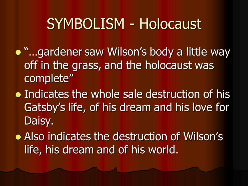 SYMBOLISM - Holocaust …gardener saw Wilson's body a little way off in the grass, and the holocaust was complete …gardener saw Wilson's body a little way off in the grass, and the holocaust was complete Indicates the whole sale destruction of his Gatsby's life, of his dream and his love for Daisy.