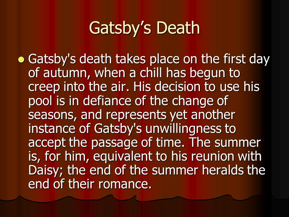 Gatsby's Death Gatsby s death takes place on the first day of autumn, when a chill has begun to creep into the air.