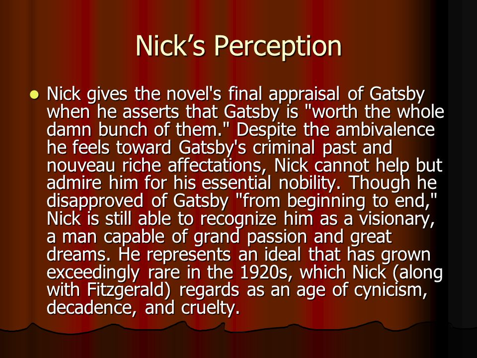 Nick's Perception Nick gives the novel s final appraisal of Gatsby when he asserts that Gatsby is worth the whole damn bunch of them. Despite the ambivalence he feels toward Gatsby s criminal past and nouveau riche affectations, Nick cannot help but admire him for his essential nobility.