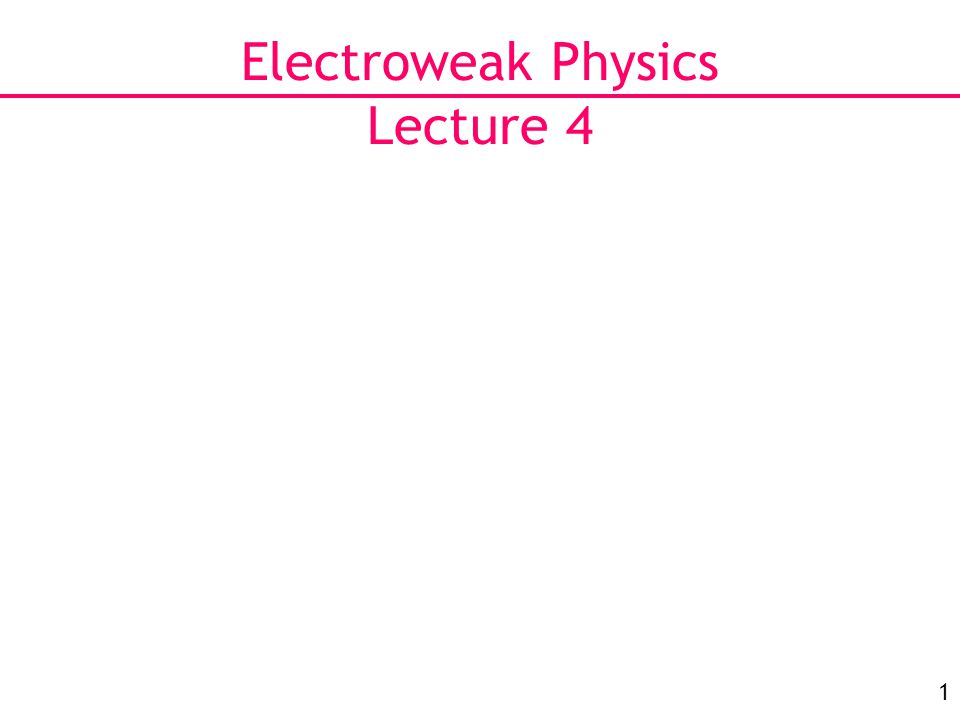 1 Electroweak Physics Lecture 4