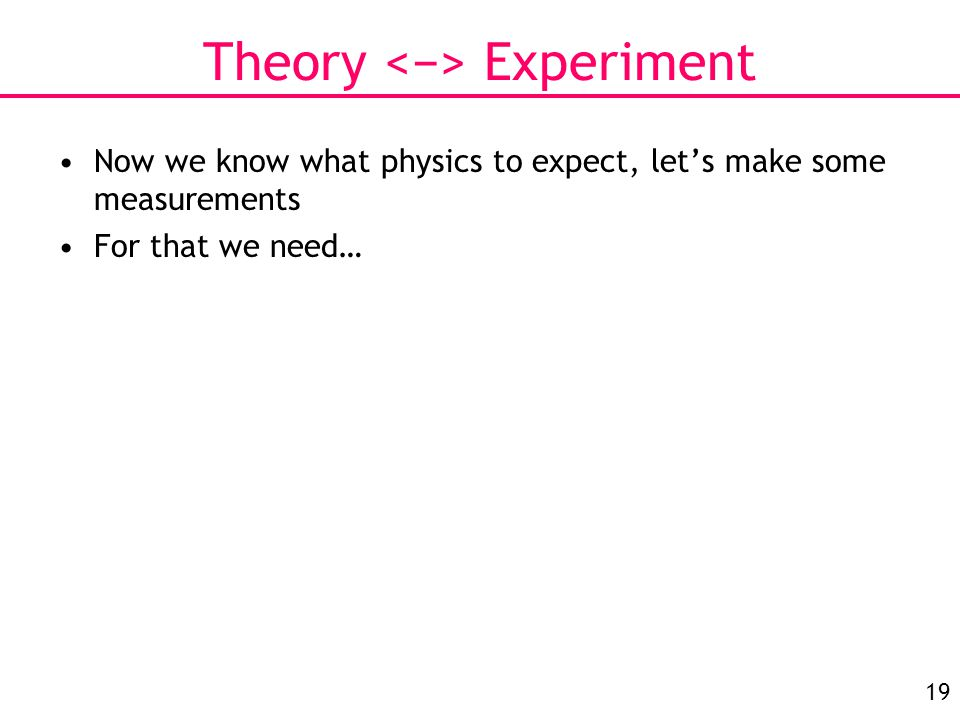 19 Theory Experiment Now we know what physics to expect, let's make some measurements For that we need…