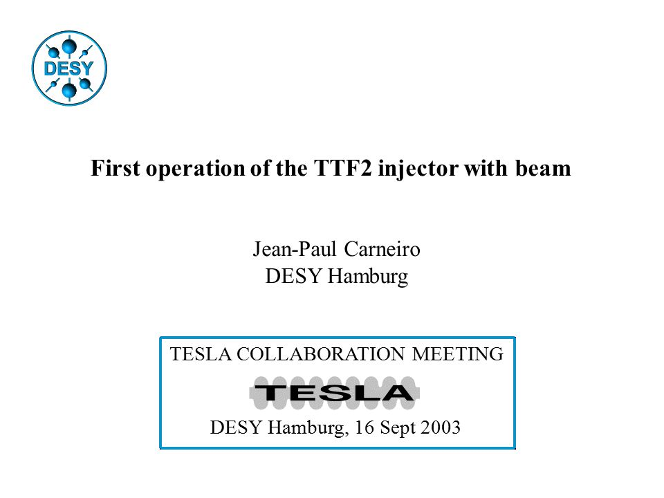 First operation of the TTF2 injector with beam Jean-Paul Carneiro DESY Hamburg TESLA COLLABORATION MEETING DESY Hamburg, 16 Sept 2003