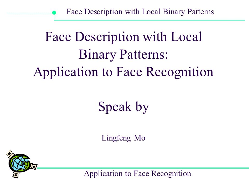 Application to Face Recognition Face Description with Local Binary Patterns Facial image representation based on Local binary patter (LBP) texture features.