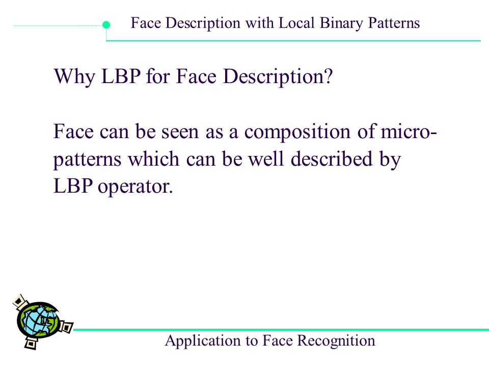 Application to Face Recognition Face Description with Local Binary Patterns Why LBP for Face Description? Face can be seen as a composition of micro-