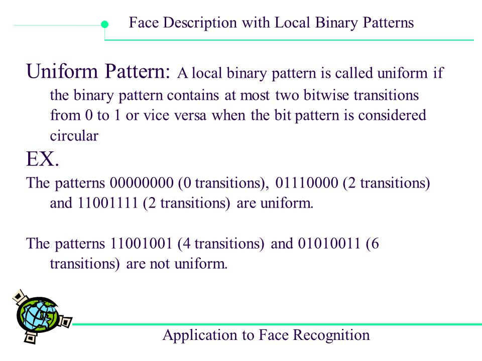 Application to Face Recognition Face Description with Local Binary Patterns Uniform Pattern: A local binary pattern is called uniform if the binary pa