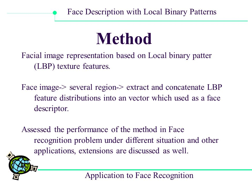 Application to Face Recognition Face Description with Local Binary Patterns Experimental Analysis Our approach is assessed on the face recognition problem using the Colorado State University Face Identification Evaluation System with images from the FERET database.