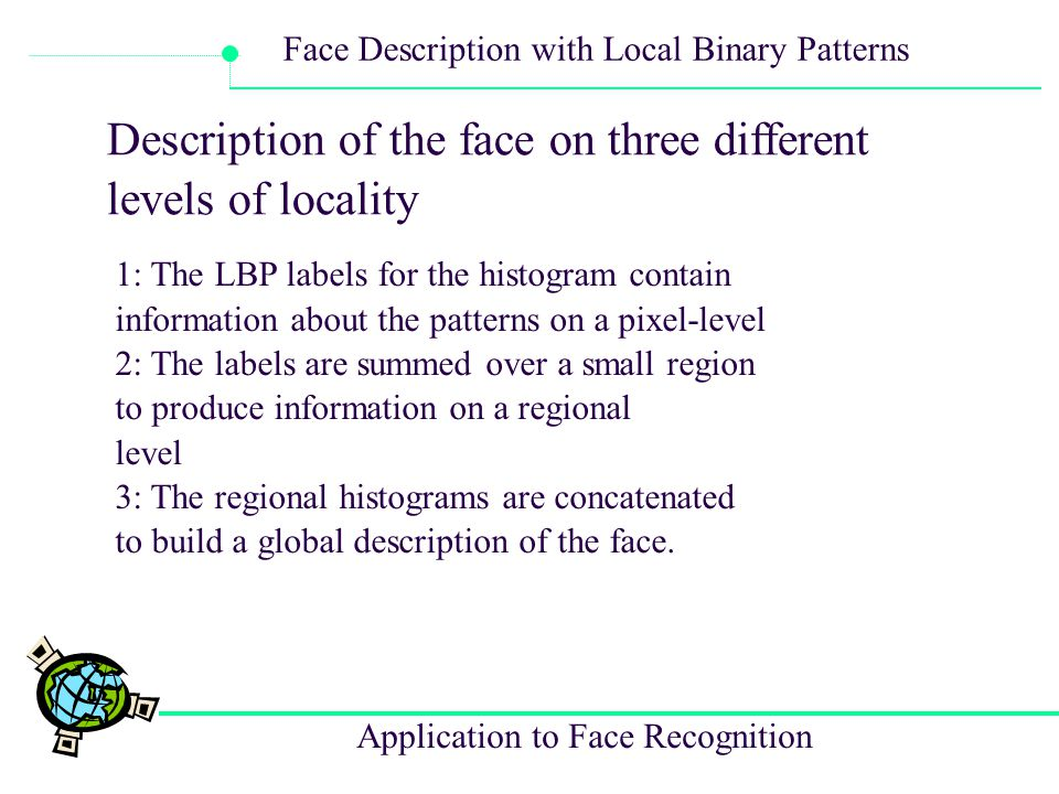 Application to Face Recognition Face Description with Local Binary Patterns Description of the face on three different levels of locality 1: The LBP l