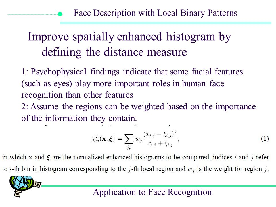 Application to Face Recognition Face Description with Local Binary Patterns Improve spatially enhanced histogram by defining the distance measure 1: P