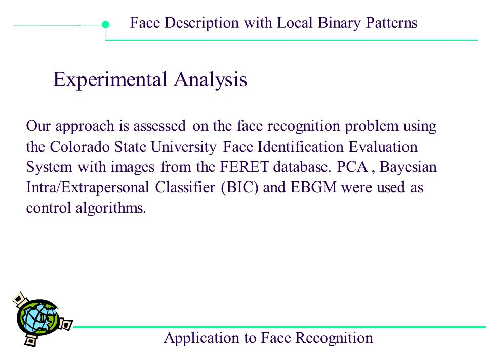 Application to Face Recognition Face Description with Local Binary Patterns Experimental Analysis Our approach is assessed on the face recognition pro