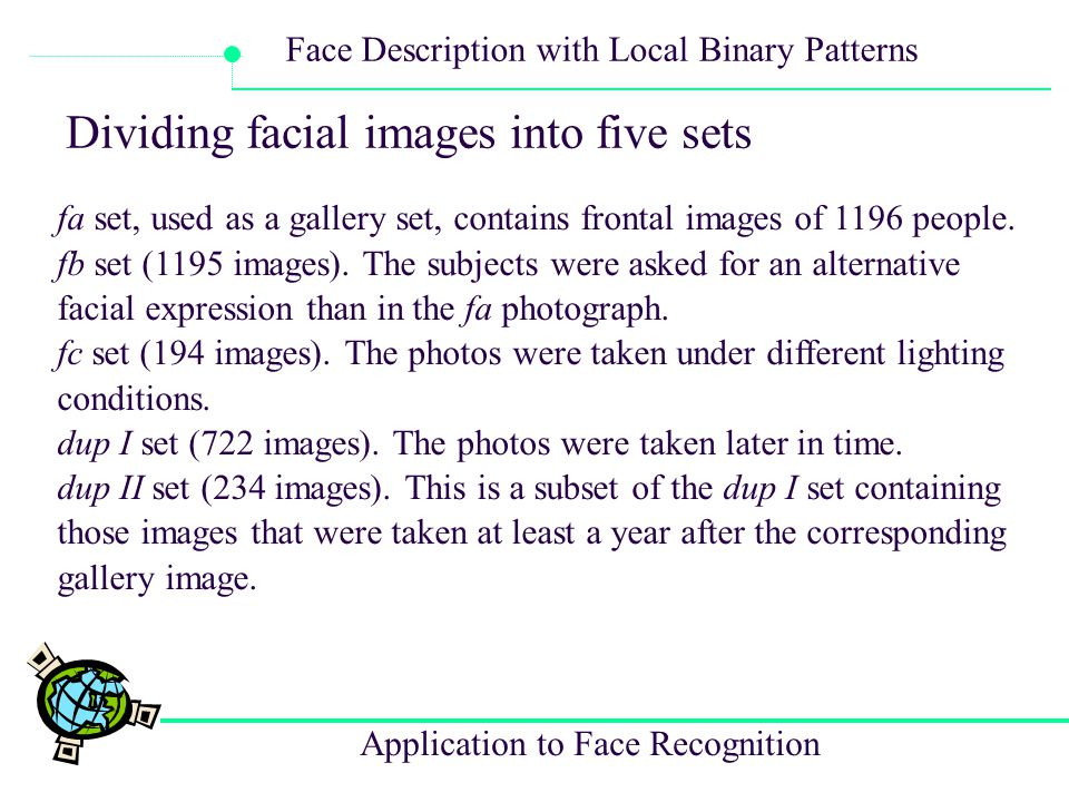 Application to Face Recognition Face Description with Local Binary Patterns Dividing facial images into five sets fa set, used as a gallery set, conta
