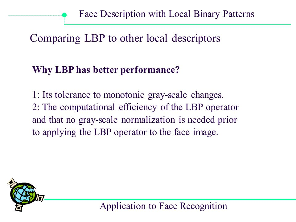 Application to Face Recognition Face Description with Local Binary Patterns Comparing LBP to other local descriptors Why LBP has better performance? 1