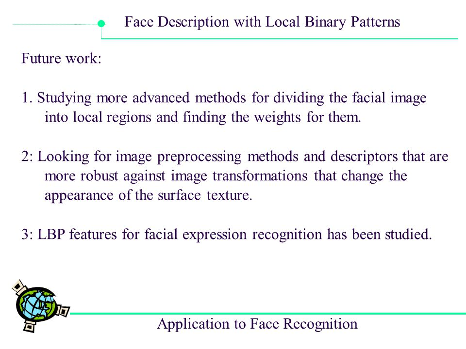 Application to Face Recognition Face Description with Local Binary Patterns Future work: 1. Studying more advanced methods for dividing the facial ima