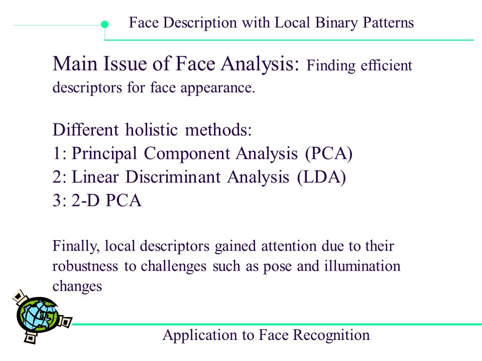 Application to Face Recognition Face Description with Local Binary Patterns In the computation of the LBP histogram, uniform patterns are used so that the histogram has a separate bin for every uniform pattern and all non-uniform patterns are assigned to a single bin.