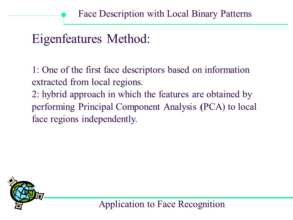 Application to Face Recognition Face Description with Local Binary Patterns Local Feature Analysis: 1: extract information about local facial components ->kernels of local spatial support are used 2: Elastic Bunch Graph Matching (EBGM): describes faces using Gabor filter responses in certain facial landmarks and a graph describing the spatial relations of these landmarks.