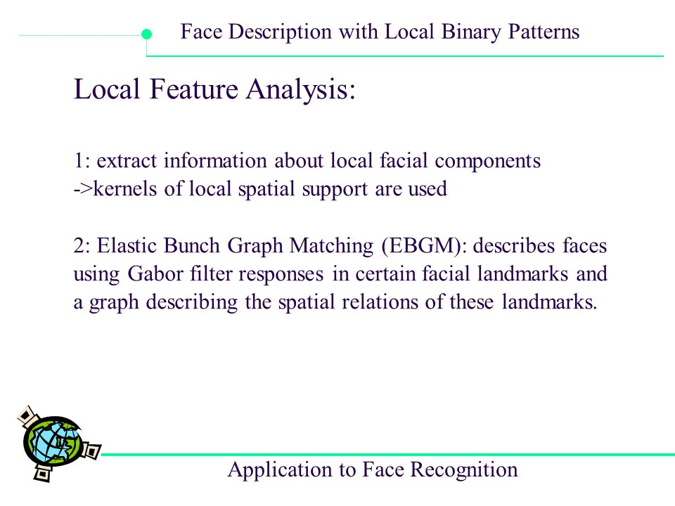 Application to Face Recognition Face Description with Local Binary Patterns Local Feature Analysis: 1: extract information about local facial componen