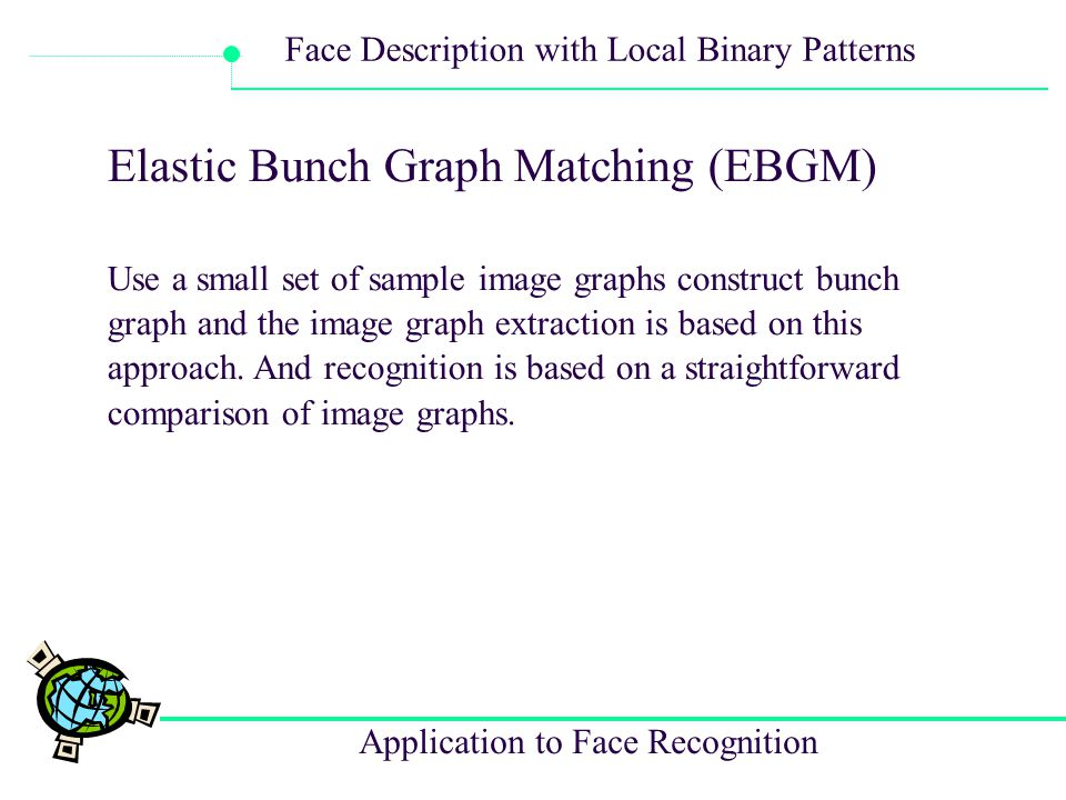 Application to Face Recognition Face Description with Local Binary Patterns Elastic Bunch Graph Matching (EBGM) Use a small set of sample image graphs