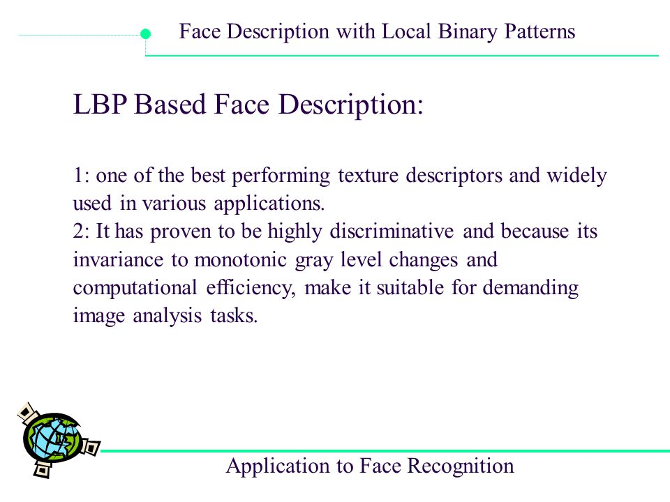 Application to Face Recognition Face Description with Local Binary Patterns Cons: 1.Lack of detail about the research in the past, many are reference so that we can ' t follow well to the method.