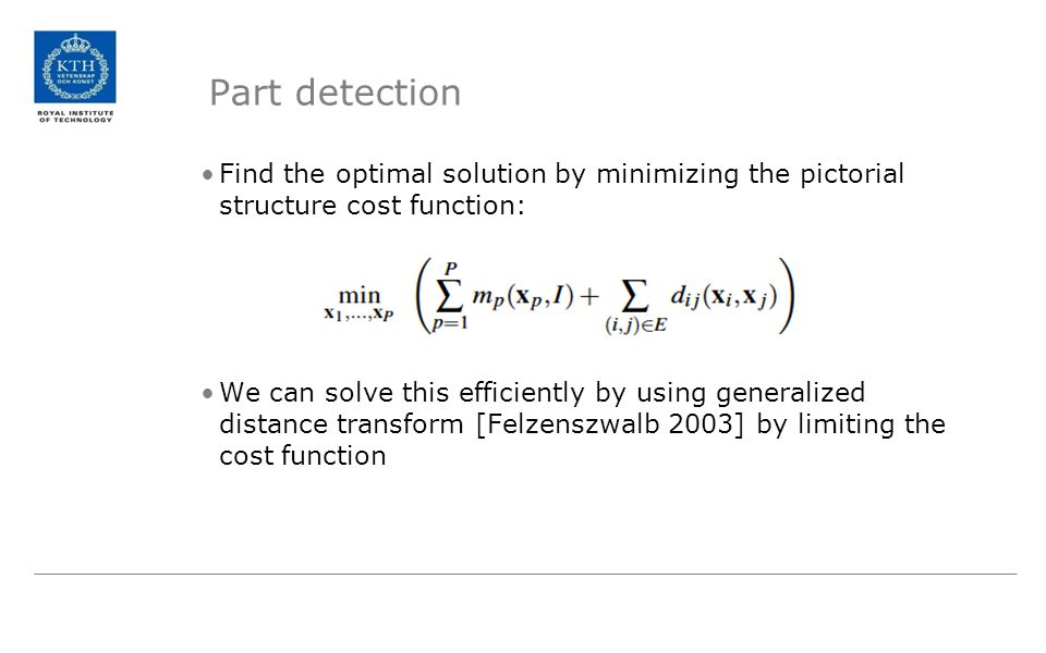 Part detection Find the optimal solution by minimizing the pictorial structure cost function: We can solve this efficiently by using generalized dista