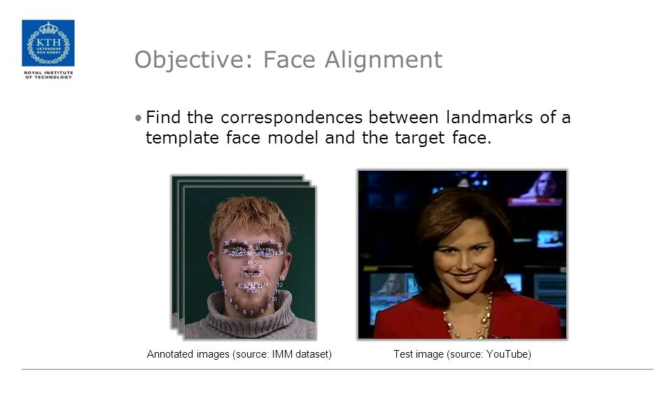 Objective: Face Alignment Find the correspondences between landmarks of a template face model and the target face. Annotated images (source: IMM datas