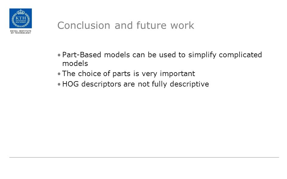 Conclusion and future work Part-Based models can be used to simplify complicated models The choice of parts is very important HOG descriptors are not