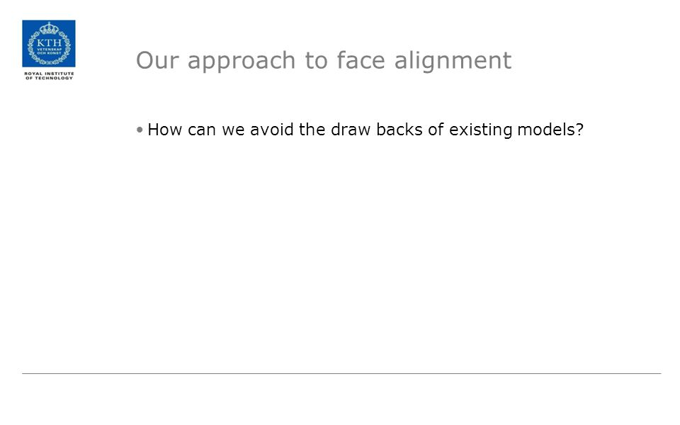 Our approach to face alignment How can we avoid the draw backs of existing models?