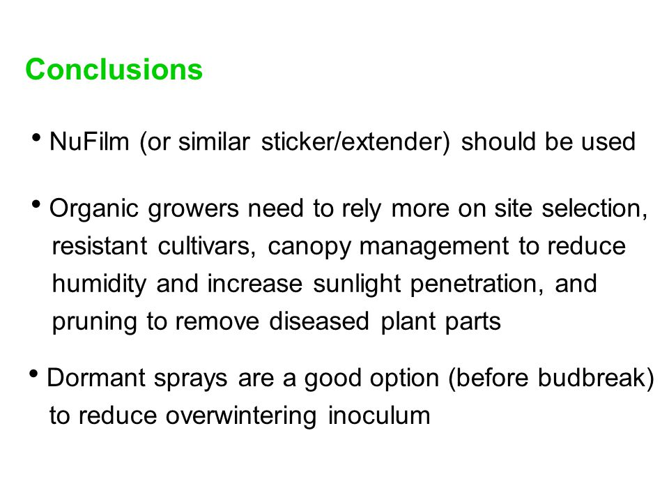  Organic growers need to rely more on site selection, resistant cultivars, canopy management to reduce humidity and increase sunlight penetration, and pruning to remove diseased plant parts Conclusions  Dormant sprays are a good option (before budbreak) to reduce overwintering inoculum  NuFilm (or similar sticker/extender) should be used