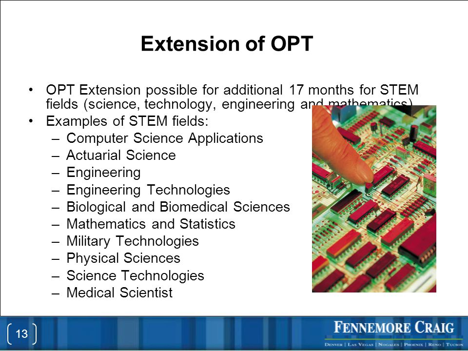 Extension of OPT OPT Extension possible for additional 17 months for STEM fields (science, technology, engineering and mathematics) Examples of STEM fields: –Computer Science Applications –Actuarial Science –Engineering –Engineering Technologies –Biological and Biomedical Sciences –Mathematics and Statistics –Military Technologies –Physical Sciences –Science Technologies –Medical Scientist 13