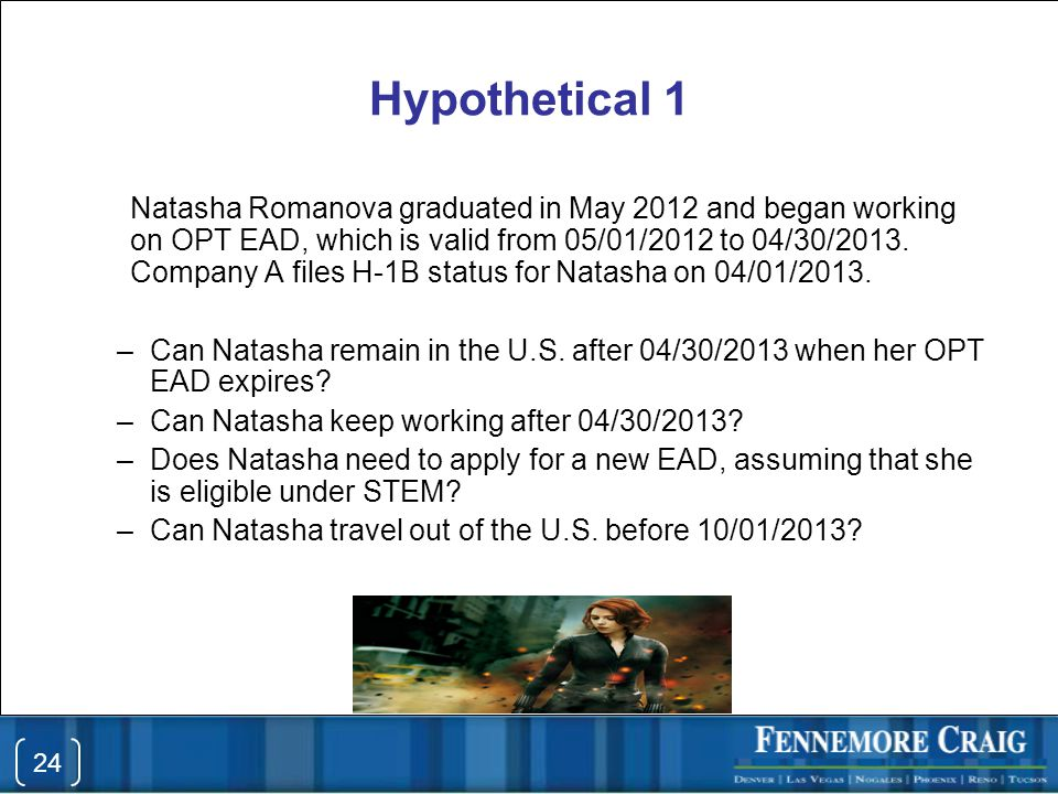Hypothetical 1 Natasha Romanova graduated in May 2012 and began working on OPT EAD, which is valid from 05/01/2012 to 04/30/2013.