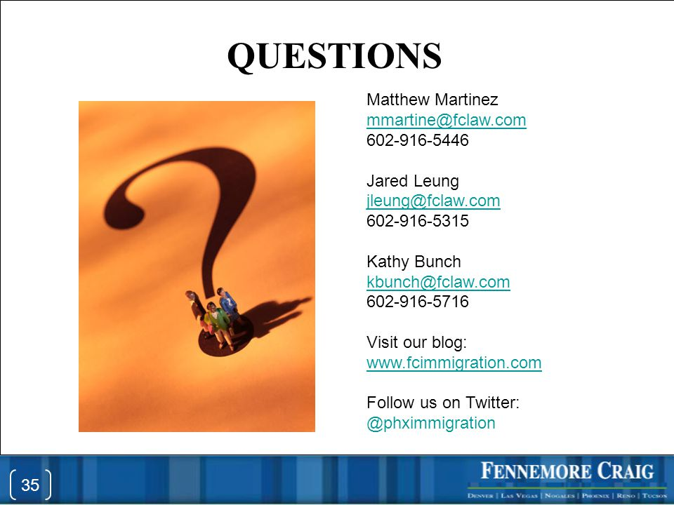 QUESTIONS 35 Matthew Martinez mmartine@fclaw.com@fclaw.com 602-916-5446 Jared Leung jleung@fclaw.com 602-916-5315 Kathy Bunch kbunch@fclaw.com 602-916-5716 Visit our blog: www.fcimmigration.com Follow us on Twitter: @phximmigration 35