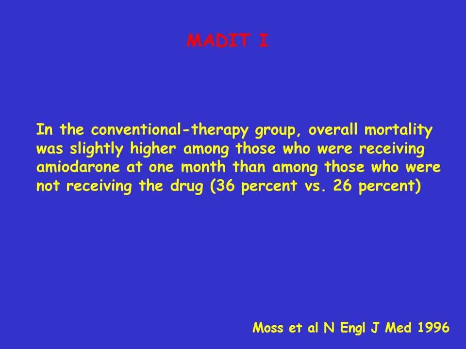 MADIT I In the conventional-therapy group, overall mortality was slightly higher among those who were receiving amiodarone at one month than among those who were not receiving the drug (36 percent vs.
