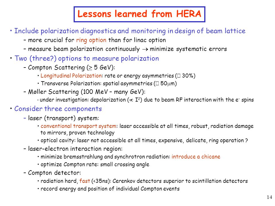 14 Lessons learned from HERA Include polarization diagnostics and monitoring in design of beam lattice – more crucial for ring option than for linac option – measure beam polarization continuously  minimize systematic errors Two (three ) options to measure polarization – Compton Scattering ( ≥ 5 GeV): Longitudinal Polarization: rate or energy asymmetries (  30%) Transverse Polarization: spatial asymmetries (  50  m) – Møller Scattering (100 MeV – many GeV): under investigation: depolarization (  I 2 ) due to beam RF interaction with the e - spins Consider three components – laser (transport) system: conventional transport system: laser accessible at all times, robust, radiation damage to mirrors, proven technology optical cavity: laser not accessible at all times, expensive, delicate, ring operation .