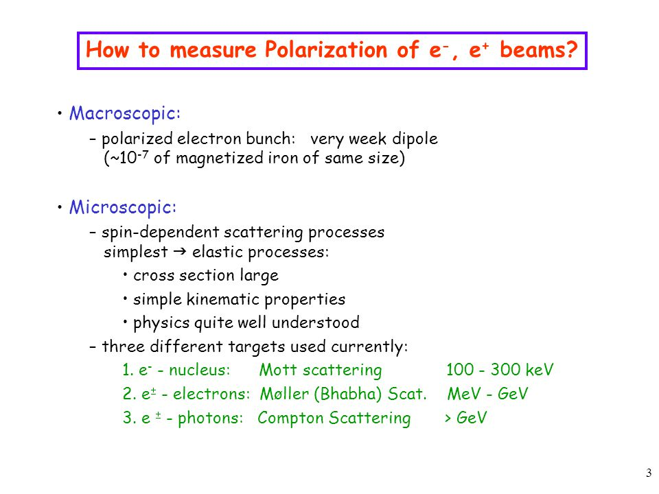 14 Lessons learned from HERA Include polarization diagnostics and monitoring in design of beam lattice – more crucial for ring option than for linac option – measure beam polarization continuously  minimize systematic errors Two (three?) options to measure polarization – Compton Scattering ( ≥ 5 GeV): Longitudinal Polarization: rate or energy asymmetries (  30%) Transverse Polarization: spatial asymmetries (  50  m) – Møller Scattering (100 MeV – many GeV): under investigation: depolarization (  I 2 ) due to beam RF interaction with the e - spins Consider three components – laser (transport) system: conventional transport system: laser accessible at all times, robust, radiation damage to mirrors, proven technology optical cavity: laser not accessible at all times, expensive, delicate, ring operation .